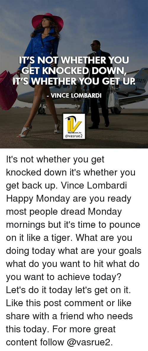 dreads: IT'S NOT WHETHER YOU  GET KNOCKED DOWN  IT'S WHETHER YOU GET UP  VINCE LOMBARDI  'S WHETHER YOU GET UP  502T  @vasrue2 It's not whether you get knocked down it's whether you get back up. Vince Lombardi Happy Monday are you ready most people dread Monday mornings but it's time to pounce on it like a tiger. What are you doing today what are your goals what do you want to hit what do you want to achieve today? Let's do it today let's get on it. Like this post comment or like share with a friend who needs this today. For more great content follow @vasrue2.