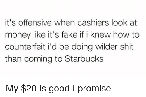 my 20: it's offensive when cashiers look at  money like it's fake if i knew how to  counterfeit i'd be doing wilder shit  than coming to Starbucks My $20 is good I promise