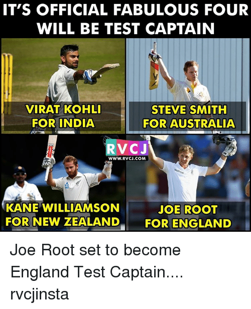 fabulousness: IT'S OFFICIAL FABULOUS FOUR  WILL BE TEST CAPTAIN  STEVE SMITH  VIRAT KOHLI  FOR INDIA  FOR AUSTRALIA  RVC J  WWW. RVCJ.COM  KANE WILLIAMSON  JOE ROOT  FOR NEW ZEALAND  FOR ENGLAND Joe Root set to become England Test Captain.... rvcjinsta