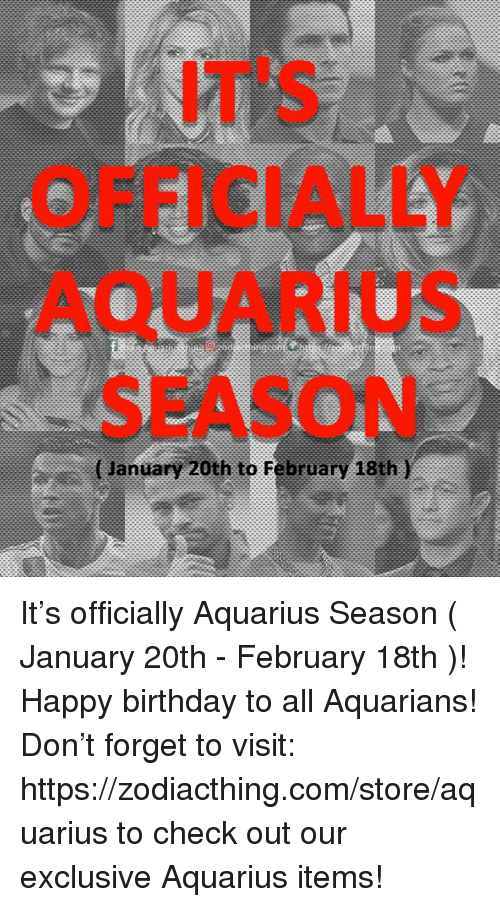 Birthday, Happy Birthday, and Aquarius: IT'S  OFFICIALLY  AQUARIUS  SEASON  (Jlanuary 20th to February 18th ) It's officially Aquarius Season ( January 20th - February 18th )! Happy birthday to all Aquarians!  Don't forget to visit: https://zodiacthing.com/store/aquarius to check out our exclusive Aquarius items!
