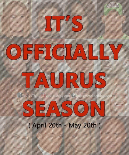 Taurus: IT'S  OFFICIALLY  TAURUS  SEASON  (April 20th- May 20th )