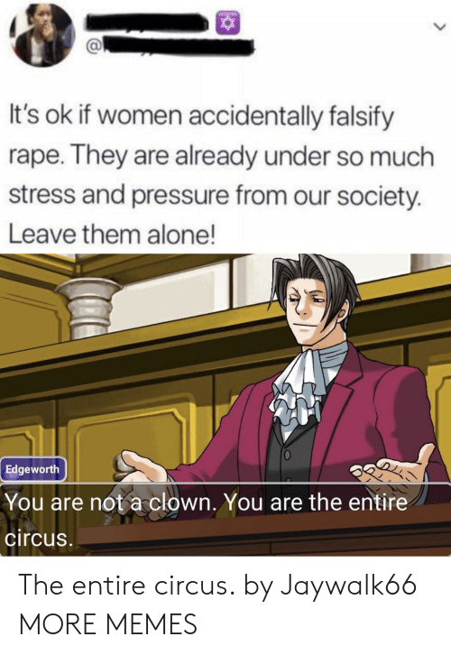 Rape: It's ok if women accidentally falsify  rape. They are already under so much  stress and pressure from our society.  Leave them alone!  Edgeworth  You are not a clown. You are the entire  circus The entire circus. by Jaywalk66 MORE MEMES