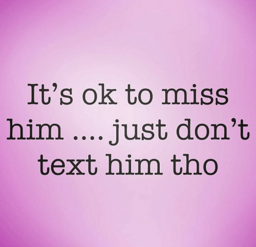 Text, Him, and Miss: It's ok to miss  him.... just don't  text him tho