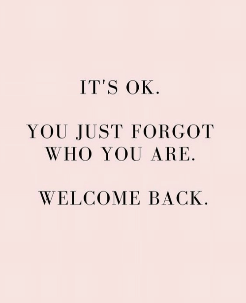 Its Ok: IT'S OK.  YOU JUST FORGOT  WHO YOU ARE.  WELCOME BACK