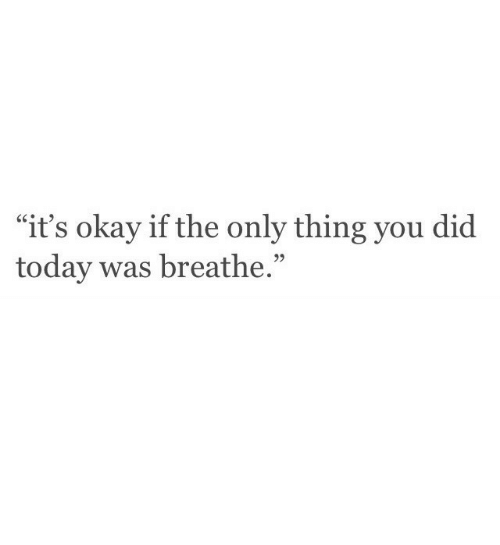 """Okay, Today, and Did: """"it's okay if the only thing you did  today was breathe.""""  95"""
