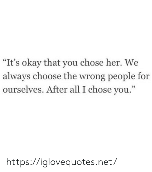 """Okay, Her, and Net: """"It's okay that you chose her. We  always choose the wrong people for  ourselves. After all I chose you."""" https://iglovequotes.net/"""