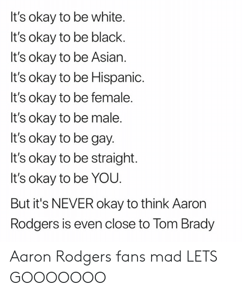Aaron Rodgers: It's okay to be white.  It's okay to be black.  It's okay to be Asian.  It's okay to be Hispanic.  It's okay to be female.  It's okay to be male.  It's okay to be gay.  It's okay to be straight.  It's okay to be YOU.  But it's NEVER okay to think Aaron  Rodgers is even close to Tom Brady Aaron Rodgers fans mad LETS GOOOOOOO
