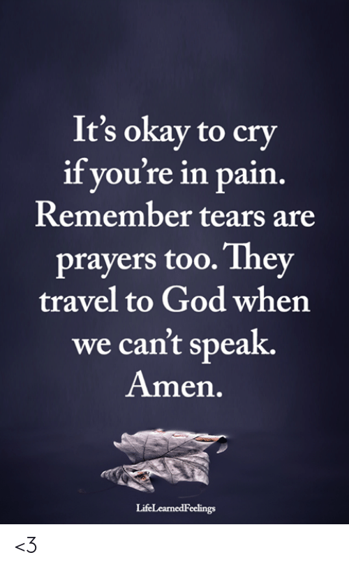 In Pain: It's okay to cry  if you're in pain  Remember tears are  prayers too.They  travel to God when  we can't speak.  Amen.  LifeLearnedFeelings <3