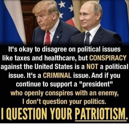 """Patriotism: It's okay to disagree on political issues  like taxes and healthcare, but CONSPIRACY  against the United States is a NOT a political  issue. It's a CRIMINAL issue. And if you  continue to support a """"president""""  who openly conspires with an enemy,  I don't question your politics  QUESTION YOUR PATRIOTISM"""
