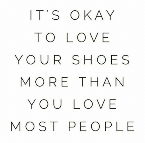 Love, Shoes, and Okay: ITS OKAY  TO LOVE  YOUR SHOES  MORE THA N  YOU LOVE  MOST PEO PLE