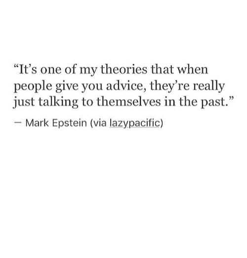 """Advice, One, and Via: """"It's one of my theories that when  people give you advice, they're really  just talking to themselves in the past.  Mark Epstein (via lazypacific)"""