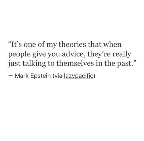 """Advice, One, and Via: """"It's one of my theories that when  people give you advice, they re really  just talking to themselves in the past.""""  - Mark Epstein (via lazypacific)  35"""