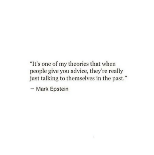 "Advice, One, and You: ""It's one of my theories that when  people give you advice, they're really  just talking to themselves in the past.""  Mark Epstein"