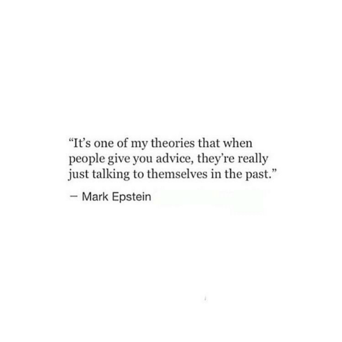 """Advice, One, and You: """"It's one of my theories that when  people give you advice, they're really  just talking to themselves in the past.""""  Mark Epstein"""