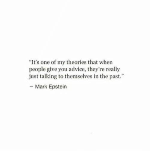 """Advice, One, and You: """"It's one of my theories that when  people give you advice, they're really  just talking to themselves in the past.  -Mark Epstein"""
