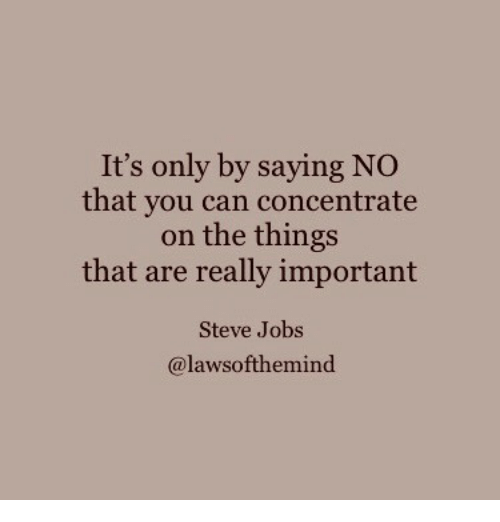 concentrate: It's only by saying NO  that you can concentrate  on the things  that are really important  Steve Jobs  @lawsofthemind