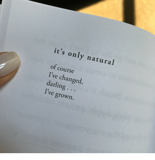 Ive Changed: it's only natural  of course  I've changed  darling ..  I've grown.
