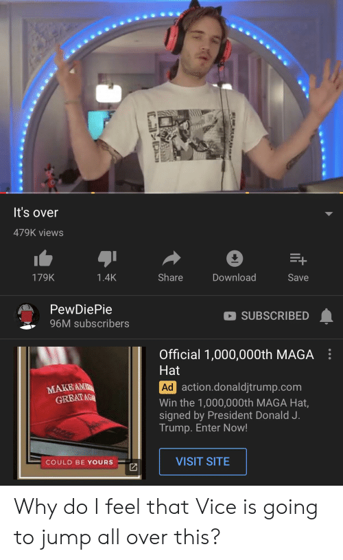 Jump All Over: It's over  479K views  E+  Share  Download  1.4K  Save  179K  PewDiePie  SUBSCRIBED  96M subscribers  Official 1,000,000th MAGA  Hat  Ad action.donaldjtrump.com  MAKEAMP  GREATAG  Win the 1,000,000th MAGA Hat,  signed by President Donald J.  Trump. Enter Now!  VISIT SITE  COULD BE YOURS Why do I feel that Vice is going to jump all over this?