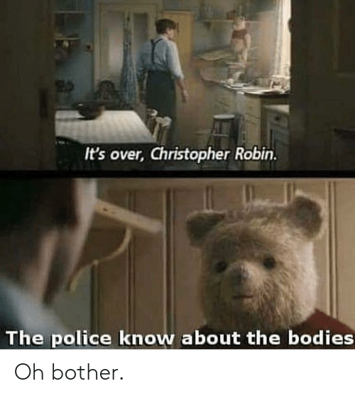Bodies , Police, and Robin: It's over, Christopher Robin.  The police know about the bodies Oh bother.