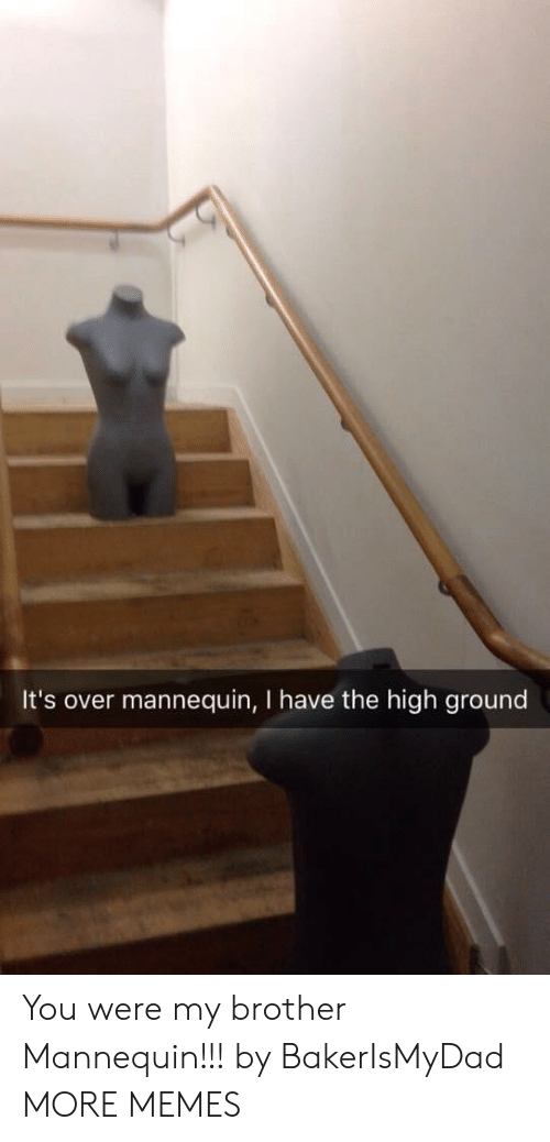 Dank, Memes, and Target: It's over mannequin, I have the high ground You were my brother Mannequin!!! by BakerIsMyDad MORE MEMES