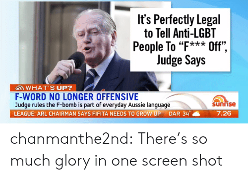 "Lgbt, Tumblr, and Blog: It's Perfectly Legal  to Tell Anti-LGBT  People To ""F*** Off"",  Judge Says  ""k*ik  WHAT'S UP?  F-WORD NO LONGER OFFENSIVE  Judge rules the F-bomb is part of everyday Aussie language  LEAGUE: ARL CHAIRMAN SAYS FIFITA NEEDS TO GROW UP DAR 34。  Sunrise  7.26 chanmanthe2nd:  There's so much glory in one screen shot"