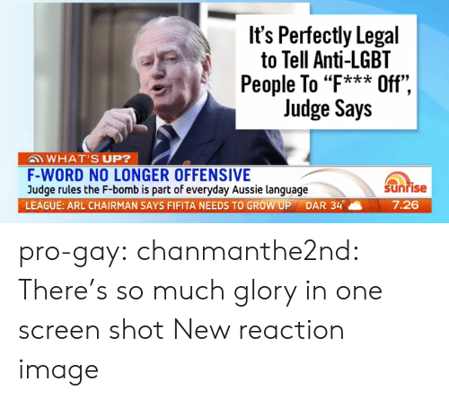 "Lgbt, Tumblr, and Blog: It's Perfectly Legal  to Tell Anti-LGBT  People To ""F*** Off"",  Judge Says  ""k*ik  WHAT'S UP?  F-WORD NO LONGER OFFENSIVE  Judge rules the F-bomb is part of everyday Aussie language  LEAGUE: ARL CHAIRMAN SAYS FIFITA NEEDS TO GROW UP DAR 34。  Sunrise  7.26 pro-gay:  chanmanthe2nd:  There's so much glory in one screen shot  New reaction image"
