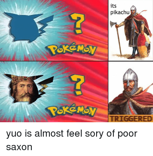 Saxon: its  pikachu  产  TRIGGERED  c  C yuo is almost feel sory of poor saxon