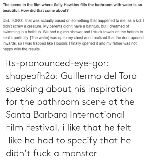 Inspiration: its-pronounced-eye-gor: shapeofh2o: Guillermo del Toro speaking about his inspiration for the bathroom scene at the Santa Barbara International Film Festival. i like that he felt  like he had to specify that he didn't fuck a monster