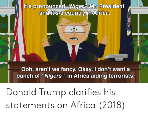 """niger: It's pronounced """"Niger Mra President  and it's a country in Africa.  COU  0  Ooh, aren't we fancy. Okay, I don't want a  bunch of """"Nigers"""" in Africa aiding terrorists.  53 Donald Trump clarifies his statements on Africa (2018)"""