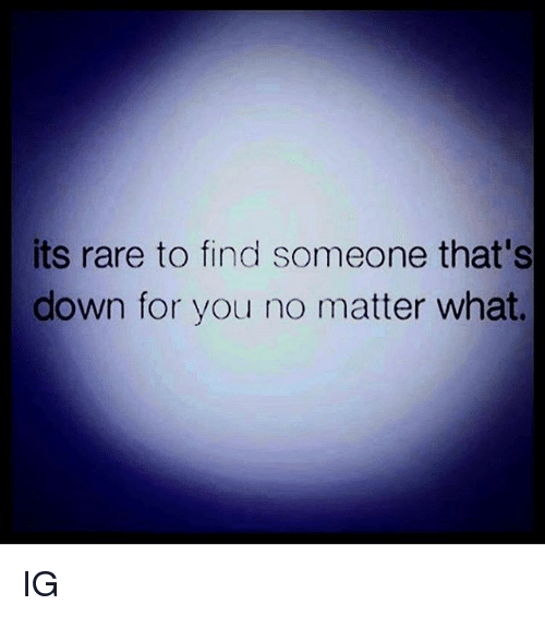 Rareness: its rare to find someone that's  down for you no matter what. IG