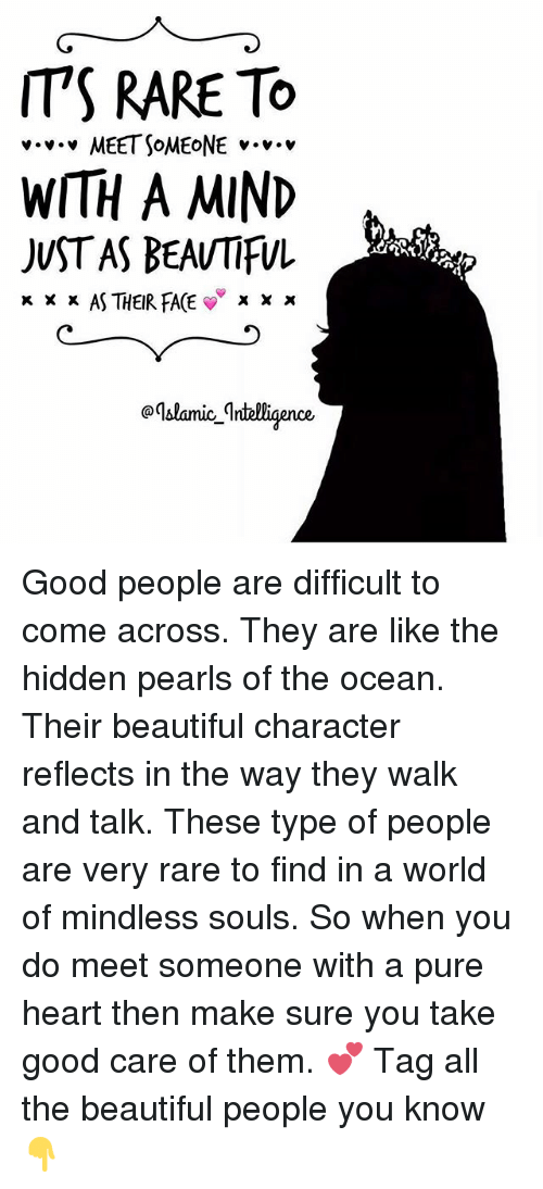Type Of People: IT'S RARE TO  v v v MEET SOMEONE v.  WITH A MIND  JUST AS BEAUTIFUL  x x x AS THEIR FACE  X X x  aqblanice Intelligence Good people are difficult to come across. They are like the hidden pearls of the ocean. Their beautiful character reflects in the way they walk and talk. These type of people are very rare to find in a world of mindless souls. So when you do meet someone with a pure heart then make sure you take good care of them. 💕 Tag all the beautiful people you know 👇