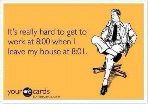 Memes, My House, and Work: It's really hard to get to  work at 8:00 when l  leave my house at 8:01  your ecards  someecards.com