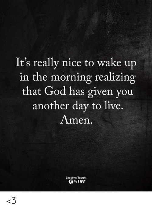 wake up in the morning: It's really nice to wake up  in the morning realizing  that God has given you  another day to live.  Amen  Lessons Taught  By LIFE <3