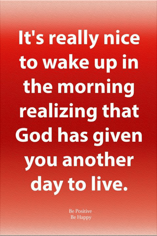 Really Nice: It's really nice  to wake up in  the morning  realizing that  God has given  you another  day to live.  Be Positive  Be Happy