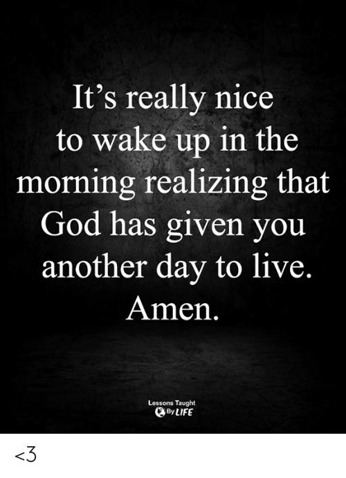 Really Nice: It's really nice  to wake up in the  morning realizing that  God has given you  another day to live.  Amen.  Lessons Taught  By LIFE <3