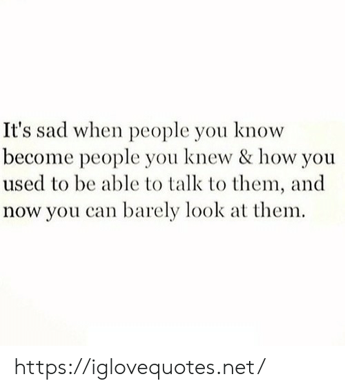 Sad, How, and Net: It's sad when people you know  become people you knew & how you  used to be able to talk to them, and  now you can barely look at them https://iglovequotes.net/