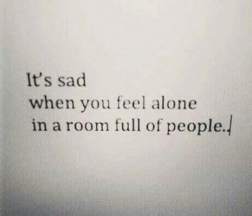 Being Alone, Sad, and You: It's sad  when you feel alone  in a room full of people.!
