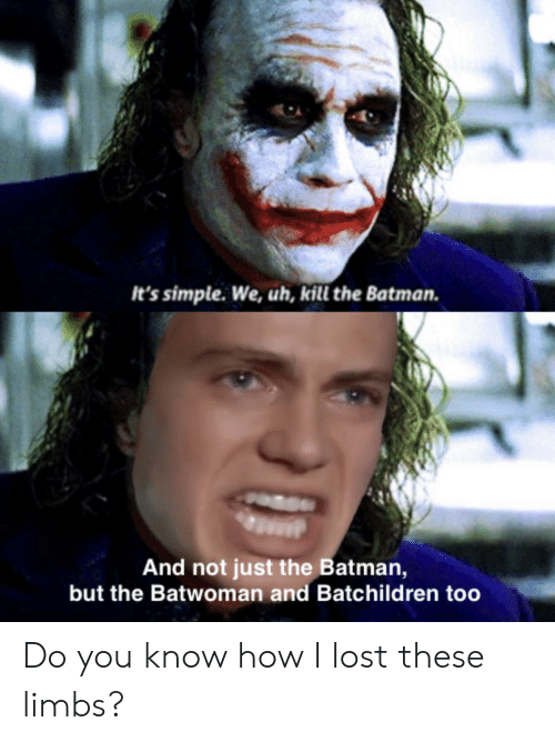 Batman, Lost, and How: It's simple. We, uh, kill the Batman.  And not just the Batman,  but the Batwoman and Batchildren too Do you know how I lost these limbs?