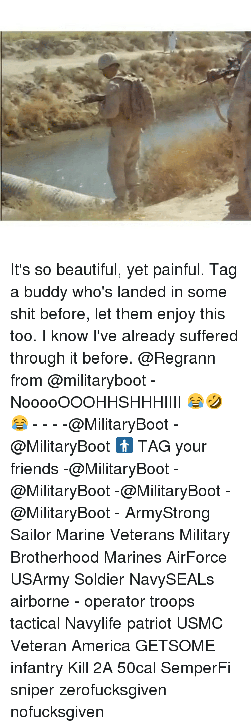 its so beautiful: It's so beautiful, yet painful. Tag a buddy who's landed in some shit before, let them enjoy this too. I know I've already suffered through it before. @Regrann from @militaryboot - NooooOOOHHSHHHIIII 😂🤣😂 - - - -@MilitaryBoot -@MilitaryBoot 🚹 TAG your friends -@MilitaryBoot -@MilitaryBoot -@MilitaryBoot -@MilitaryBoot - ArmyStrong Sailor Marine Veterans Military Brotherhood Marines AirForce USArmy Soldier NavySEALs airborne - operator troops tactical Navylife patriot USMC Veteran America GETSOME infantry Kill 2A 50cal SemperFi sniper zerofucksgiven nofucksgiven