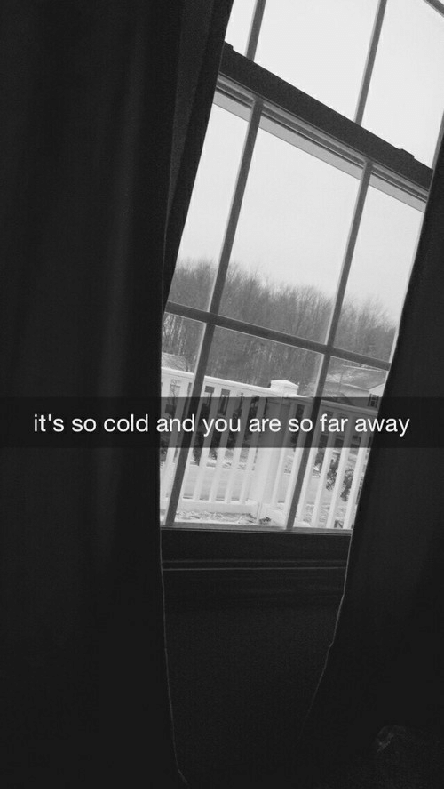 so cold: it's so cold and you are so far away