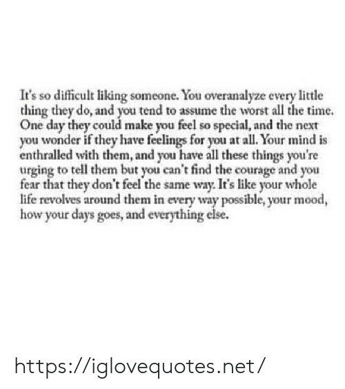 liking someone: It's so difficult liking someone. You overanalyze every little  thing they do, and you tend to assume the worst all the time.  One day they could make you feel so special, and the next  you wonder if they have feelings for you at all. Your mind is  enthralled with them, and you have all these things you're  urging to tell them but you can't find the courage and you  fear that they don't feel the same way. It's like your whole  life revolves around them in every way possible, your mood,  how your days goes, and everything else. https://iglovequotes.net/