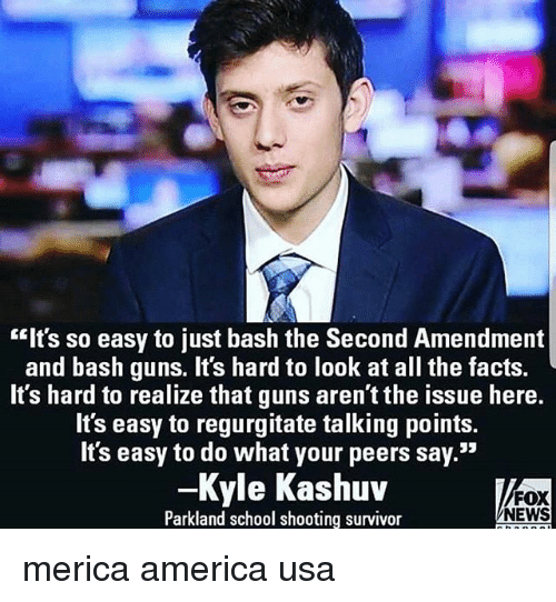 "regurgitate: ""Its so easy to just bash the Second Amendment  and bash guns. It's hard to look at all the facts.  It's hard to realize that guns aren't the issue here.  It's easy to regurgitate talking points.  It's easy to do what your peers say.""  -Kyle Kashuv  Parkland school shooting survivor  FOX  NEWS merica america usa"