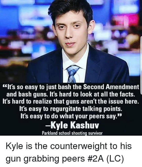"regurgitate: ""Its so easy to just bash the Second Amendment  and bash guns. It's hard to look at all the facts.  It's hard to realize that guns aren't the issue here.  It's easy to regurgitate talking points.  Its easy to do what your peers say.""  -Kyle Kashuv  Parkland school shooting survivor Kyle is the counterweight to his gun grabbing peers #2A (LC)"