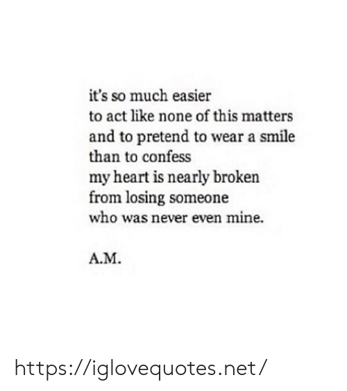 Heart, Smile, and Never: it's so much easier  to act like none of this matters  and to pretend to wear a smile  than to confess  my heart is nearly broken  from losing someone  who was never even mine.  A.M. https://iglovequotes.net/
