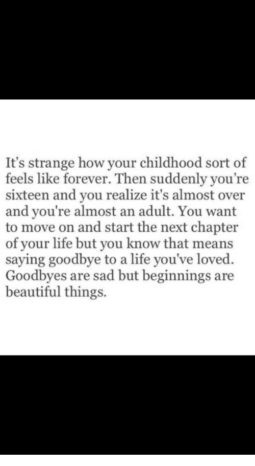 Sixteen: It's strange how your childhood sort of  feels like forever. Then suddenly you're  sixteen and you realize it's almost over  and you're almost an adult. You want  to move on and start the next chapter  of your life but you know that means  saying goodbye to a life you've loved.  Goodbyes are sad but beginnings are  beautiful things.