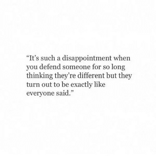 """Turn Out: """"It's such a disappointment when  you defend someone for so long  thinking they're different but they  turn out to be exactly like  everyone said."""""""