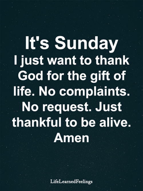 Alive, God, and Life: It's Sunday  I just want to thank  God for the gift of  life. No complaints.  No request. Just  thankful to be alive.  Amen  LifeLearnedFeelings