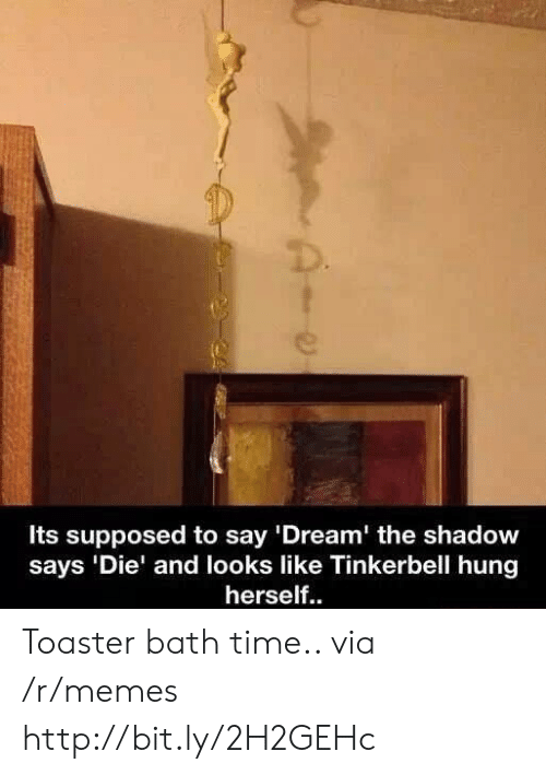 "Memes, Http, and Time: Its supposed to say '""Dream' the shadow  says 'Die' and looks like Tinkerbell hung  herself.. Toaster bath time.. via /r/memes http://bit.ly/2H2GEHc"