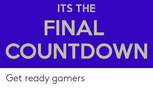 Countdown, Reddit, and The Final Countdown: ITS THE  FINAL  COUNTDOWN Get ready gamers