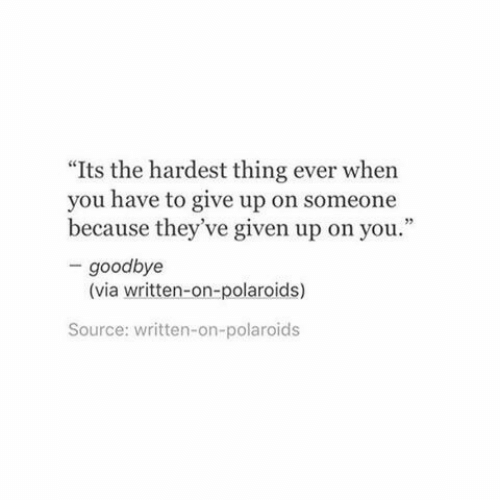 """Source, Via, and Thing: """"Its the hardest thing ever when  you have to give up on someone  because they've given up on you.""""  - goodbye  (via written-on-polaroids)  Source: written-on-polaroids"""